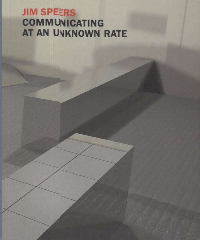 Jim Speers: Communicating at an Unknown Rate. Exhibition catalog.