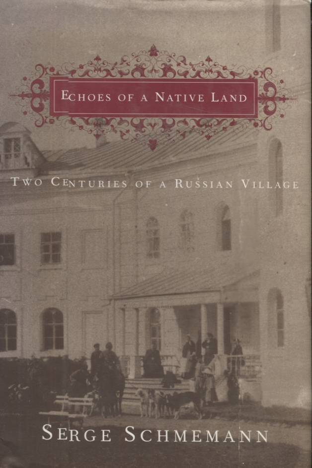 Echoes of a Native Land; Two Centuries of a Russian Village. Serge Schmemann.