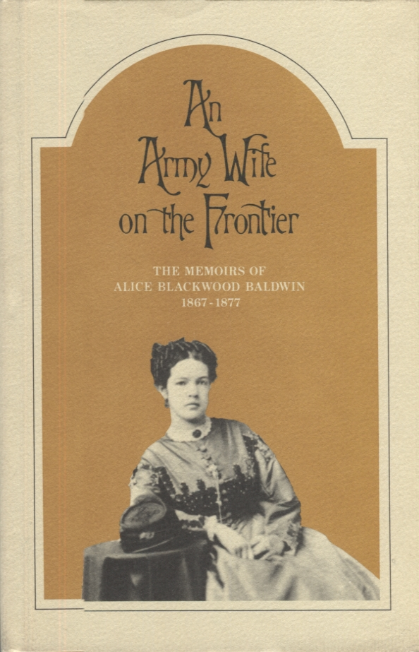 An Army Wife on the Frontier; The Memoirs of Alice Blackwood Baldwin 1867-1877. Alice Blackwood Baldwin.