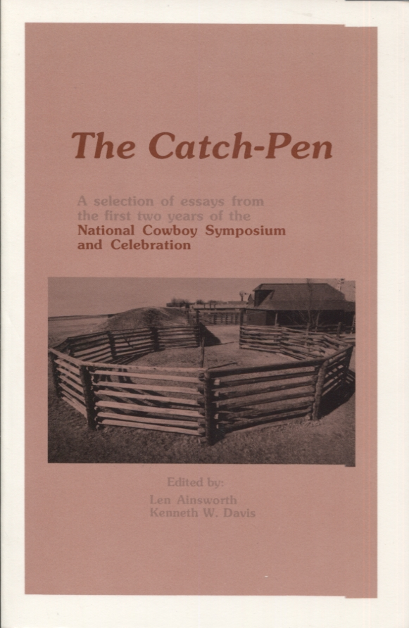 The Catch-Pen; A Selection of Essays from the first two years of the National Cowboy Symposium and Celebration. Len Ainsworth, Kenneth W. Davis.
