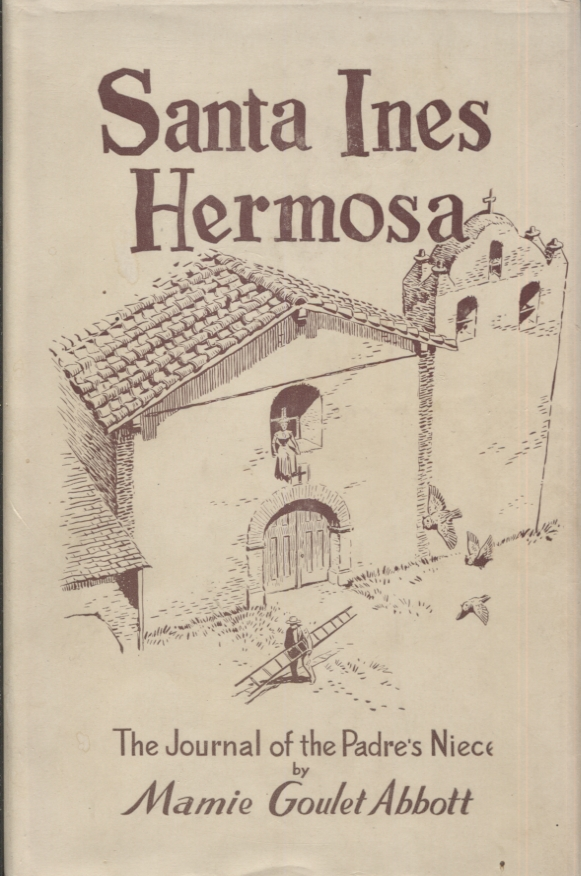 Santa Ines Hermosa; The Journal of the Padre's Niece. Mamie Goulet Abbott.