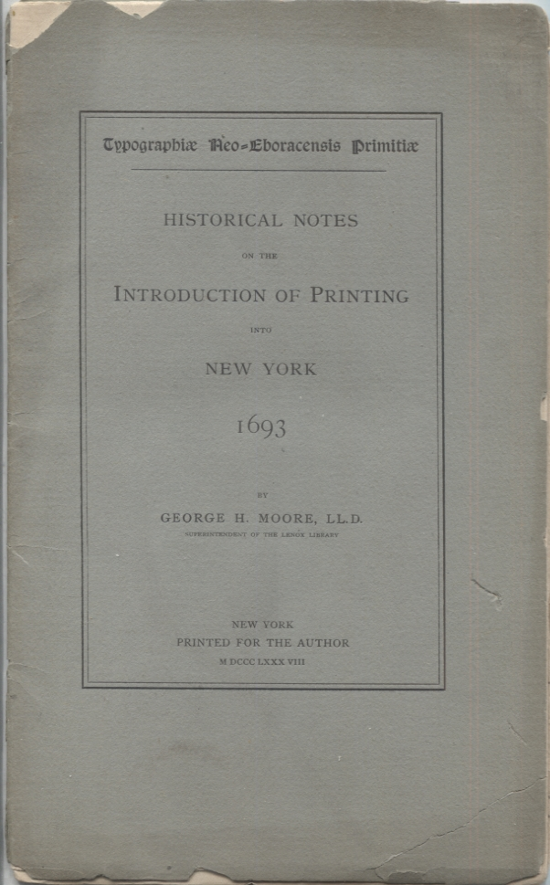 HISTORICAL NOTES ON THE INTRODUCTION OF PRINTING INTO NEW YORK 1693; Typographiae Neo-Eboracensis Primitiae. George H. LL D. Moore.