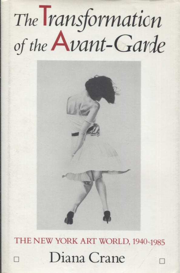 THE TRANSFORMATION OF THE AVANT-GARDE; The New York Art World, 1940-1985. Diana Crane.
