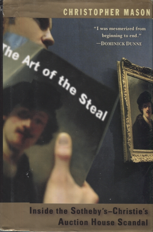 THE ART OF THE STEAL; Inside the Southeby's-Christie's Auction House Scandal. Christopher Mason.