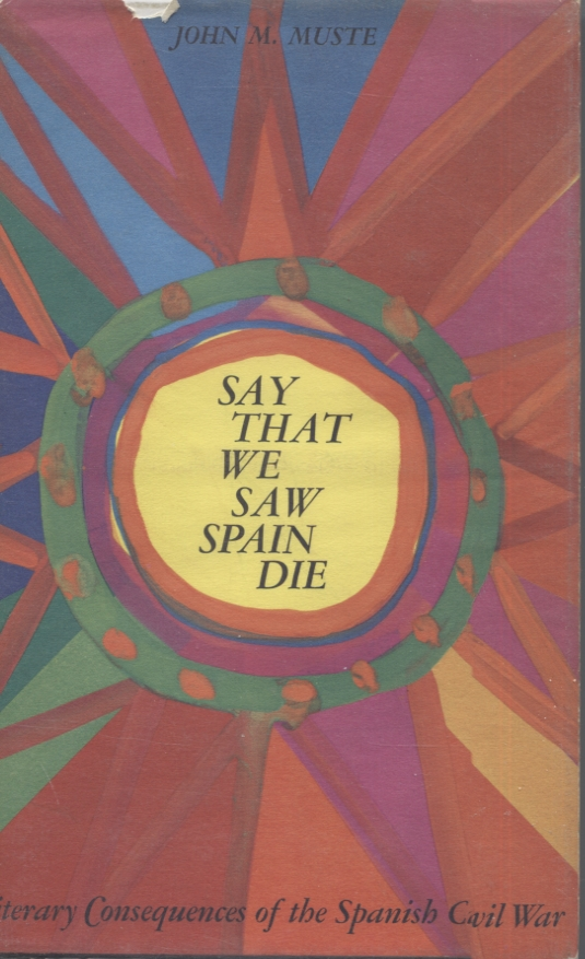 SAY THAT WE SAW SPAIN DIE; Literary Consequences of the Spanish Civil War. John M. Muste.