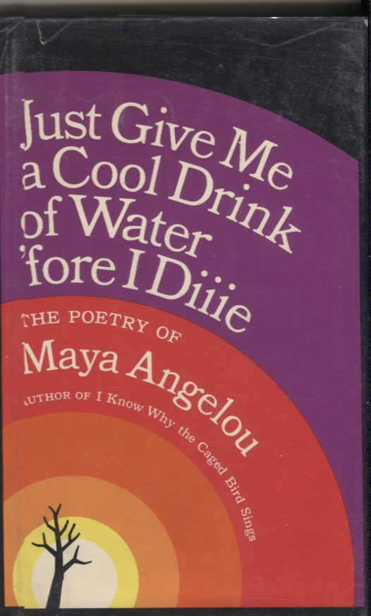 Just Give Me a Cool Drink of Water 'Fore I Diiie; Poetry of Maya Angelou. Maya Angelou.