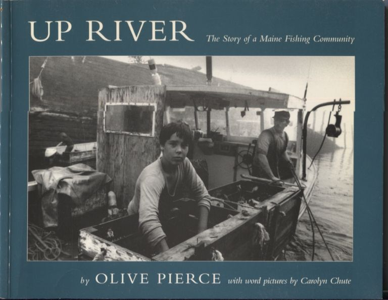 Up River: The Story of a Maine Fishing Community. Olive Pierce, Photographer. With Word, Carolyn Chute.