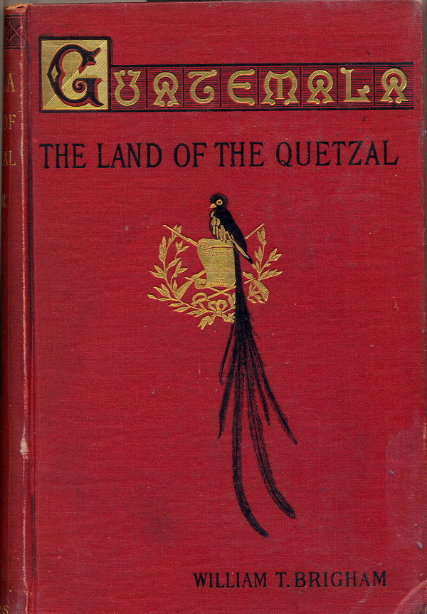 Guatemala: The Land of the Quetzal. William T. Brigham.