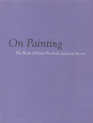 On Painting; The Work of Elmer Bischoff and Joan Brown. Kenneth Baker, introduction