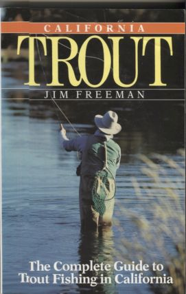 California Trout; The Complete Guide to Trout Fishing in California. Jim Freeman