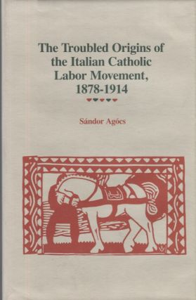 The Troubled Origins of the Italian Catholic Labor Movement 1878-1914. Sandor Agóes