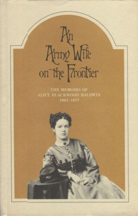 An Army Wife on the Frontier; The Memoirs of Alice Blackwood Baldwin 1867-1877. Alice Blackwood...