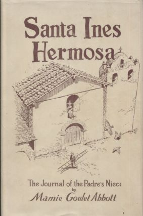 Santa Ines Hermosa; The Journal of the Padre's Niece. Mamie Goulet Abbott