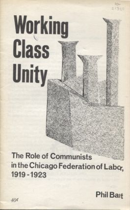 WORKING CLASS UNITY; The Role of Communists in the Chicago Federation of Labor, 1919-1923. Phil Bart