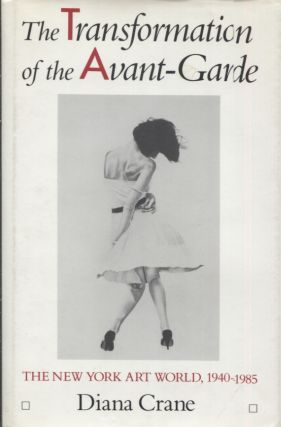 THE TRANSFORMATION OF THE AVANT-GARDE; The New York Art World, 1940-1985. Diana Crane
