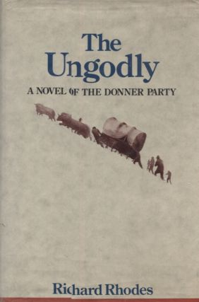 THE UNGODLY; A Novel of the Donner Party. Richard Rhodes