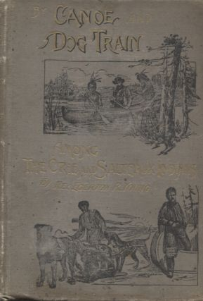 BY CANOE AND DOG TRAIN AMONG THE CREE AND SALTEAUX INDIANS. Rev. Egerton R. Young