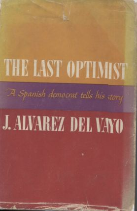 THE LAST OPTIMIST; A Spanish Democrat Tells His Story. J. Alvarez del Vayo