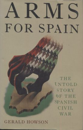 ARMS FOR SPAIN; The Untold Story of the Spanish Civil War. Gerald Howson