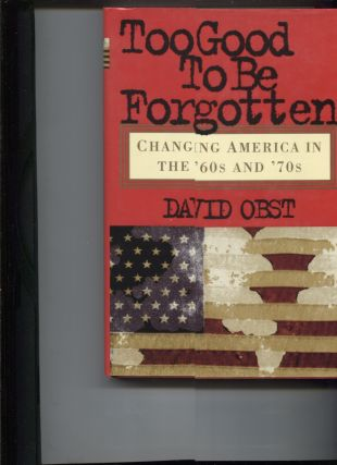TOO GOOD TO BE FORGOTTEN; Changing America in the '60 and '70s. David Obst