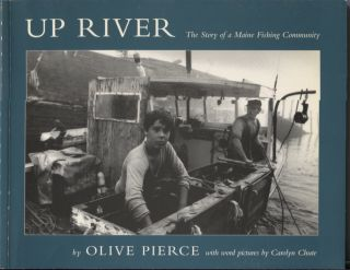 Up River: The Story of a Maine Fishing Community. Olive Pierce, Photographer. With Word, Carolyn...
